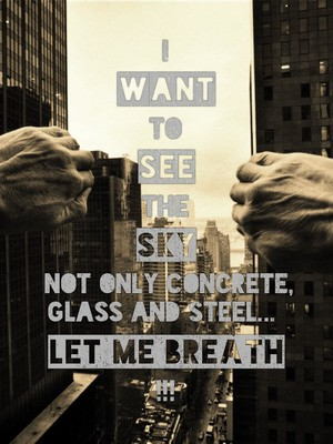 I want to see the sky Not only concrete, glass and steel... let me breath !!!