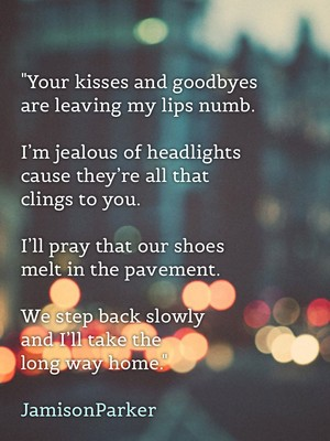 """Your kisses and goodbyes are leaving my lips numb. I'm jealous of headlights cause they're all that clings to you. I'll pray that our shoes melt in the pavement. We step back slowly and I'll take the long way home."" JamisonParker"