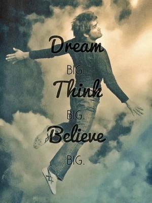 Dream big. Think big. Believe big.