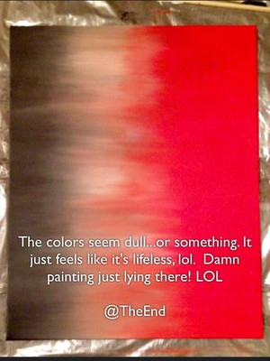 The colors seem dull...or something. It just feels like it's lifeless, lol. Damn painting just lying there! LOL @TheEnd