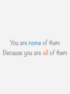You are none of them Because you are all of them
