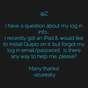 @Z I have a question about my log in info... I recently got an iPad & would like to install Quipio on it, but forgot my log in email/password. Is there any way to help me, please? Many thanks! -azuresky