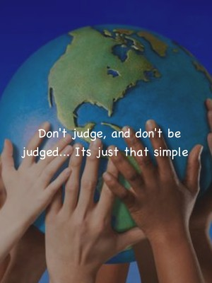 Don't judge, and don't be judged... Its just that simple
