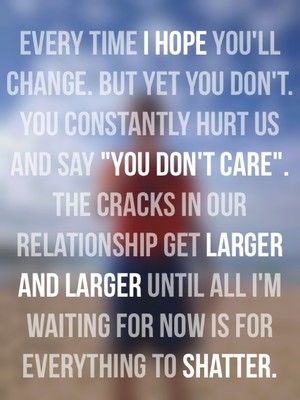 "Every time I hope you'll change. But yet you don't. You constantly hurt us and say ""you don't care"". The cracks in our relationship get larger and larger until all I'm waiting for now is for everything to shatter."