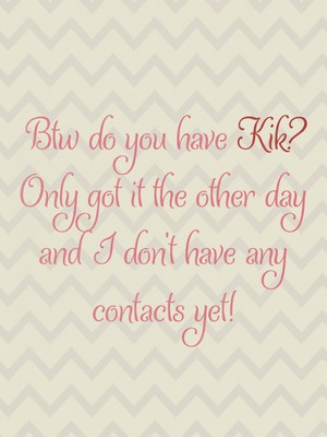Btw do you have Kik? Only got it the other day and I don't have any contacts yet!