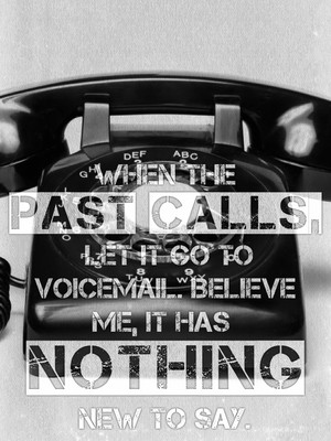 When the past calls, let it go to voicemail. Believe me, it has nothing new to say.