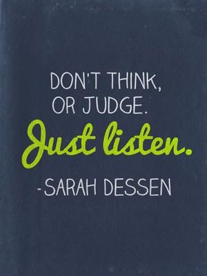 Don't think, or judge. Just listen. -Sarah Dessen