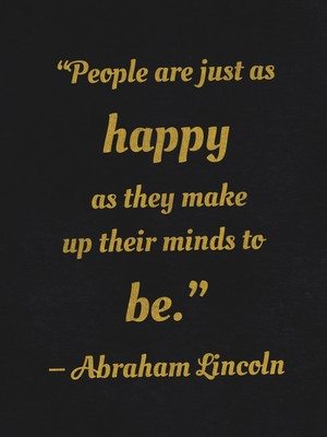 """People are just as happy as they make up their minds to be."" ― Abraham Lincoln"