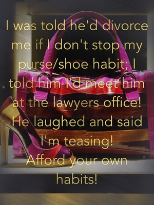 I was told he'd divorce me if I don't stop my purse/shoe habit; I told him I'd meet him at the lawyers office! He laughed and said I'm teasing! Afford your own habits!
