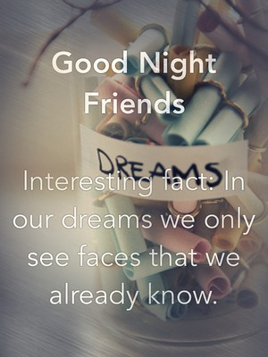 Good Night Friends Interesting fact: In our dreams we only see faces that we already know.