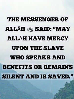 "The Messenger of Allāh ﷺ said: ""May Allāh have mercy upon the slave who speaks and benefits or remains silent and is saved."""