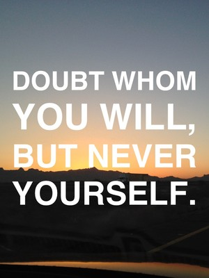 Doubt whom you will, but never yourself.