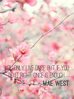 You only live once. But if you do it right, once is enough. - Mae West