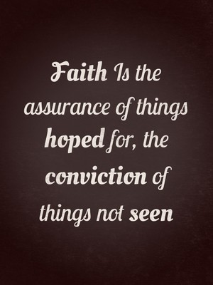 Faith Is the assurance of things hoped for, the conviction of things not seen
