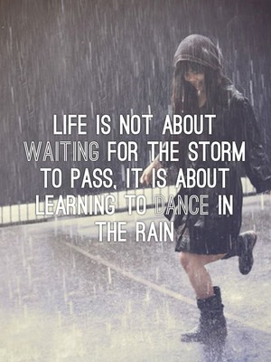 Life is not about waiting for the storm to pass, it is about Learning to Dance in the Rain