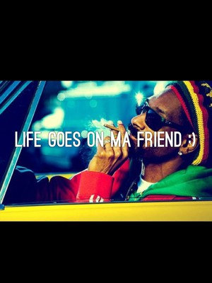 Life goes on ma friend ;)