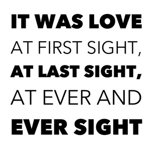 It was love at first sight, at last sight, at ever and ever sight