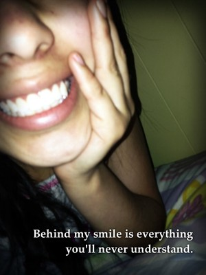 Behind my smile is everything you'll never understand.