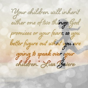 """Your children will inherit either one of two things: God promises or your fears; so you better figure out what you are going to speak over your children."" Lisa Bevere"