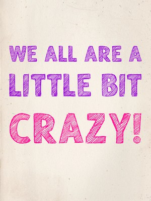 We all are a little bit crazy!