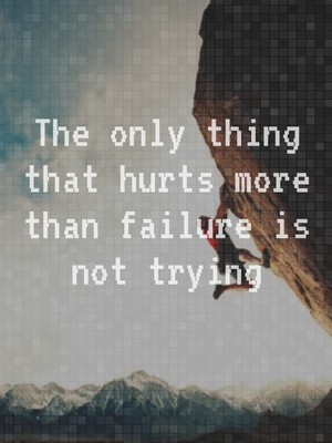 The only thing that hurts more than failure is not trying