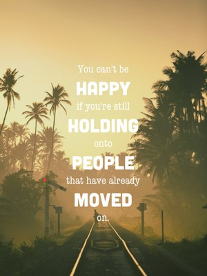 You can't be happy if you're still holding onto people that have already moved on.