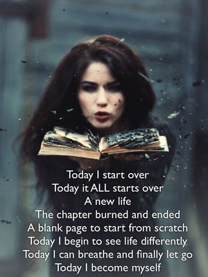 Today I start over Today it ALL starts over A new life The chapter burned and ended A blank page to start from scratch Today I begin to see life differently Today I can breathe and finally let go Today I become myself