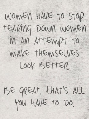 Women have to stop tearing down women in an attempt to make themselves look better. Be great. That's all you have to do.