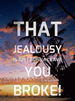 That jealousy is just gonna leave you broke!