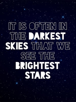 It is often in the darkest skies that we see the brightest stars