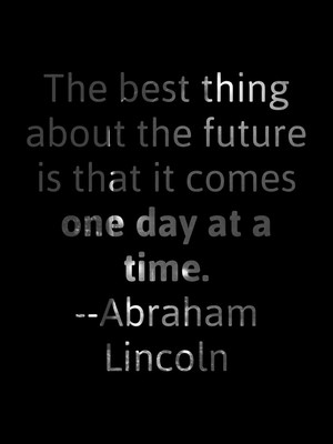 The best thing about the future is that it comes one day at a time. --Abraham Lincoln