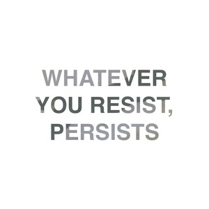 Whatever you resist, persists