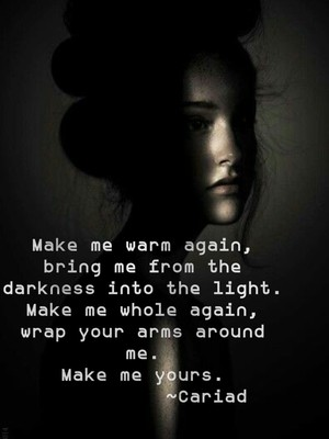 Make me warm again, bring me from the darkness into the light. Make me whole again, wrap your arms around me. Make me yours. ~Cariad