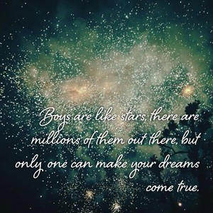 Boys are like stars, there are millions of them out there, but only one can make your dreams come true.