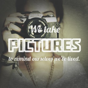 We take pictures to remind ourselves we've lived.