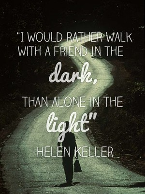 """""""I would rather walk with a friend in the dark, than alone in the light"""" -Helen Keller"""