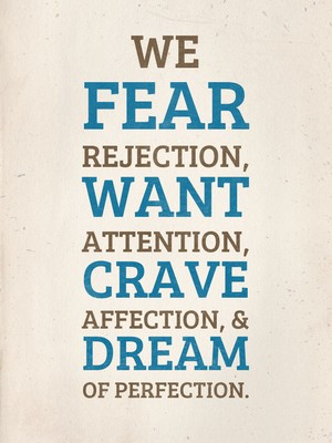 We fear rejection, want attention, crave affection, & dream of perfection.