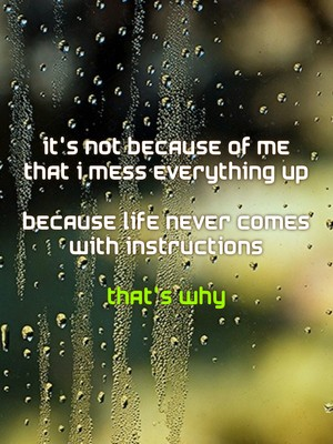 It's not because of me that i mess everything up Because life never comes with instructions That's why