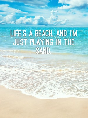 Life's a beach, and I'm just playing in the sand.
