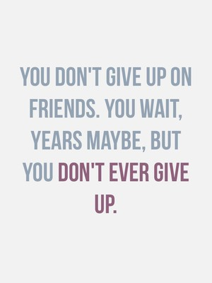 You don't give up on friends. You wait, years maybe, but you don't ever give up.