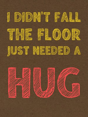 I didn't fall the floor just needed a hug