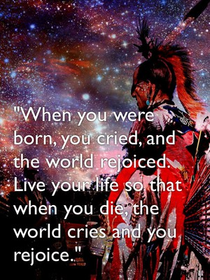 """When you were born, you cried, and the world rejoiced. Live your life so that when you die, the world cries and you rejoice."""