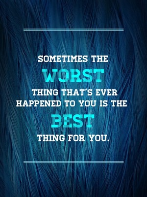 Sometimes the WORST thing that's ever happened to you is the BEST thing for you.