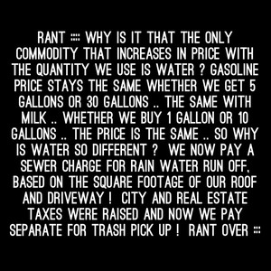 RANT :::: Why is it that the only commodity that increases in price with the quantity we use is water ? Gasoline price stays the same whether we get 5 gallons or 30 gallons .. The same with milk .. whether we buy 1 gallon or 10 gallons .. the price is the same .. So why is water so different ? we now pay a sewer charge for rain water run off, Based on the square footage of our roof and driveway ! City and real estate taxes were raised and now we pay separate for trash pick up ! RANT OVER :::