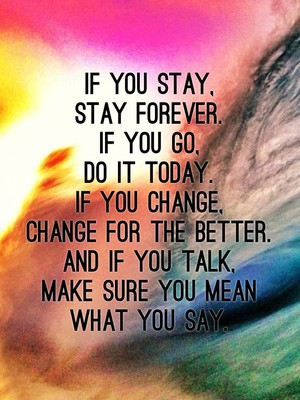 If you stay, stay forever. If you go, do it today. If you change, change for the better. And if you talk, make sure you mean what you say.