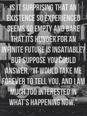 """Is it surprising that an existence so experienced seems so empty and bare that its hunger for an infinite future is insatiable? But suppose you could answer, """"It would take me forever to tell you, and I am much too interested in what's happening now."""""""