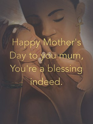 Happy Mother's Day to you mum, You're a blessing indeed.