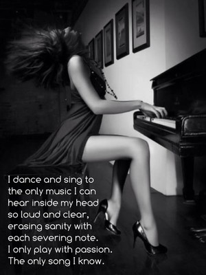 I dance and sing to the only music I can hear inside my head so loud and clear, erasing sanity with each severing note. I only play with passion. The only song I know.