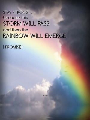 STAY STRONG... because this storm will pass and then the rainbow will emerge I PROMISE!