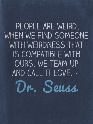 People are weird, when we find someone with weirdness that is compatible with ours, we team up and call it love. - Dr. Seuss